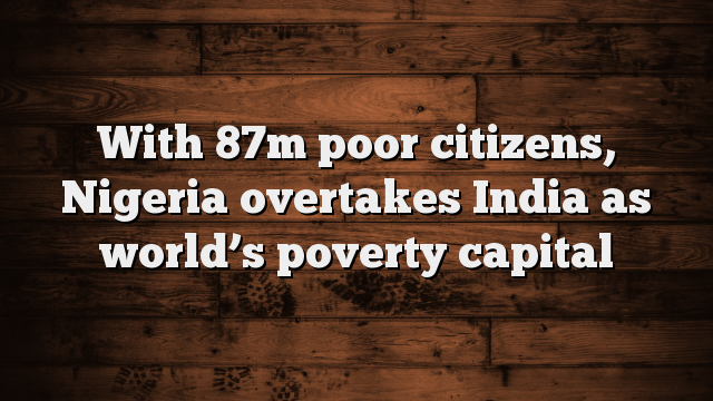 with-87m-poor-citizens-nigeria-overtakes-india-as-worlds-poverty-capital